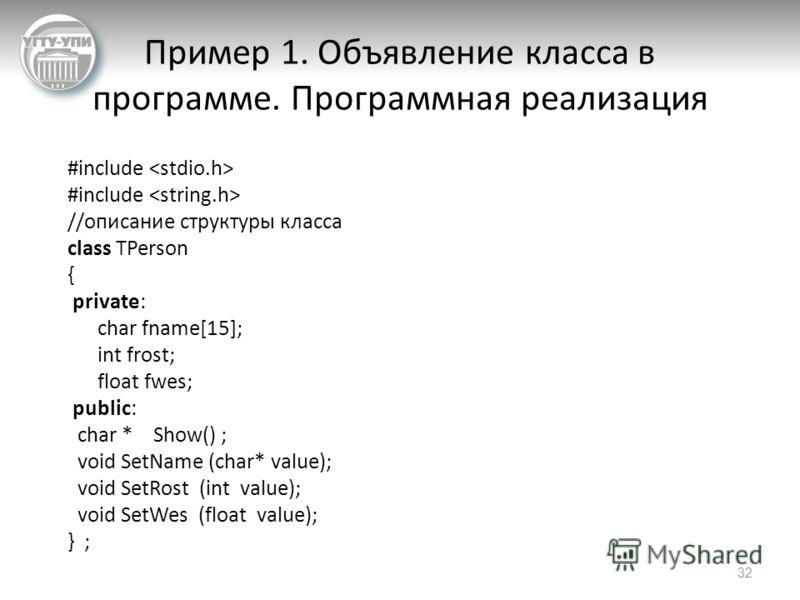 Пример 1. Объявление класса в программе. Программная реализация #include //описание структуры класса class TPerson { private: char fname[15]; int frost; float fwes; public: char * Show() ; void SetName (char* value); void SetRost (int value); void Se