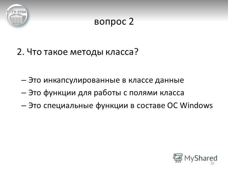 вопрос 2 2. Что такое методы класса? – Это инкапсулированные в классе данные – Это функции для работы с полями класса – Это специальные функции в составе ОС Windows 36