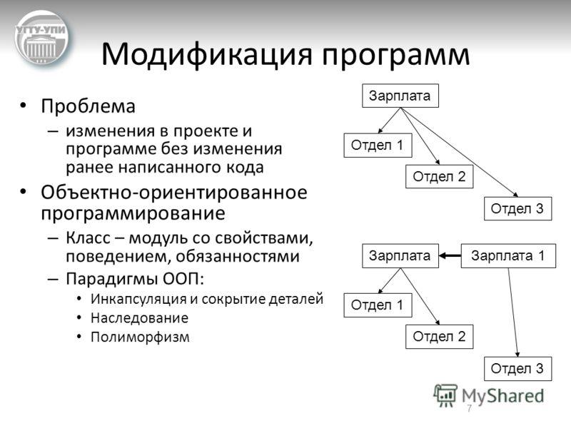 7 Модификация программ Проблема – изменения в проекте и программе без изменения ранее написанного кода Объектно-ориентированное программирование – Класс – модуль со свойствами, поведением, обязанностями – Парадигмы ООП: Инкапсуляция и сокрытие детале