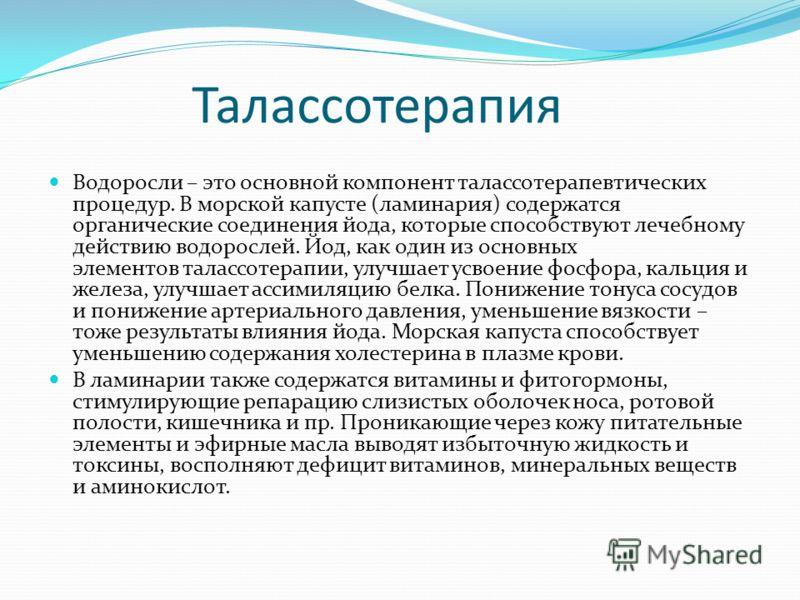 Талассотерапия Водоросли – это основной компонент талассотерапевтических процедур. В морской капусте (ламинария) содержатся органические соединения йода, которые способствуют лечебному действию водорослей. Йод, как один из основных элементов талассот