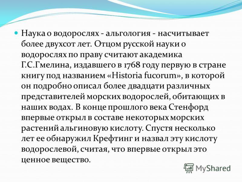 Наука о водорослях - альгология - насчитывает более двухсот лет. Отцом русской науки о водорослях по праву считают академика Г.С.Гмелина, издавшего в 1768 году первую в стране книгу под названием «Historia fucorum», в которой он подробно описал более