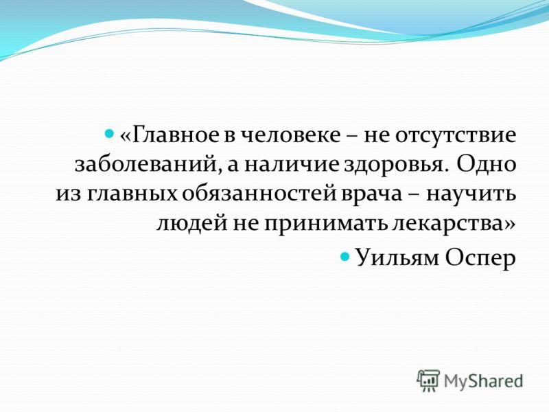 «Главное в человеке – не отсутствие заболеваний, а наличие здоровья. Одно из главных обязанностей врача – научить людей не принимать лекарства» Уильям Оспер