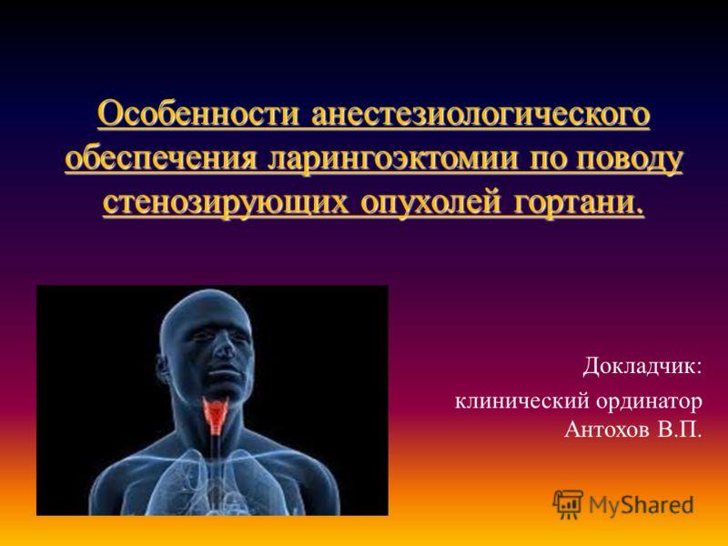 Особенности анестезиологического обеспечения ларингоэктомии по поводу стенозирующих опухолей гортани. Докладчик : клинический ординатор Антохов В. П.