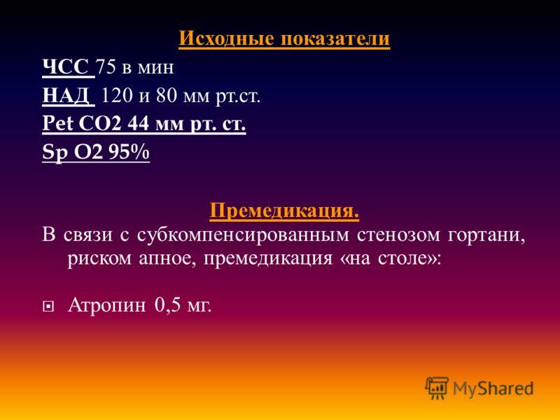 Исходные показатели ЧСС 75 в мин НАД 120 и 80 мм рт. ст. Pet СО 2 44 мм рт. ст. Sp O2 95% Премедикация. В связи с субкомпенсированным стенозом гортани, риском апное, премедикация « на столе »: Атропин 0,5 мг.