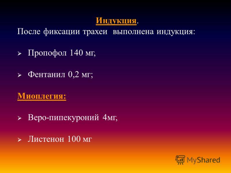 Индукция. После фиксации трахеи выполнена индукция : Пропофол 140 мг, Фентанил 0,2 мг ; Миоплегия : Веро - пипекуроний 4 мг, Листенон 100 мг