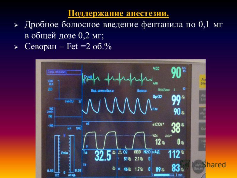 Поддержание анестезии. Дробное болюсное введение фентанила по 0,1 мг в общей дозе 0,2 мг ; Севоран – Fet = 2 об.%
