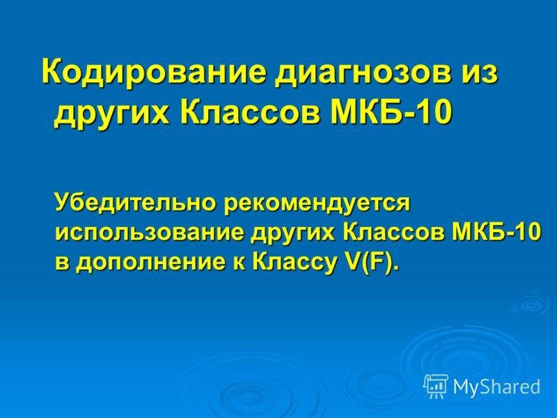 Кодирование диагнозов из других Классов МКБ-10 Кодирование диагнозов из других Классов МКБ-10 Убедительно рекомендуется использование других Классов МКБ-10 в дополнение к Классу V(F). Убедительно рекомендуется использование других Классов МКБ-10 в до