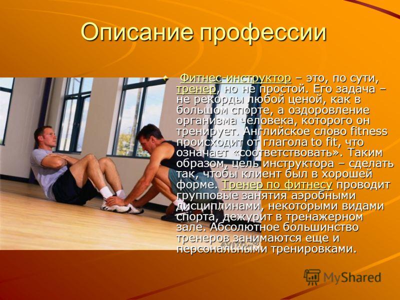 Описание профессии Фитнес-инструктор – это, по сути, тренер, но не простой. Его задача – не рекорды любой ценой, как в большом спорте, а оздоровление организма человека, которого он тренирует. Английское слово fitness происходит от глагола to fit, чт