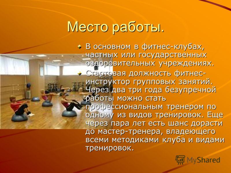Место работы. В основном в фитнес-клубах, частных или государственных оздоровительных учреждениях. Стартовая должность фитнес- инструктор групповых занятий. Через два три года безупречной работы можно стать профессиональным тренером по одному из видо