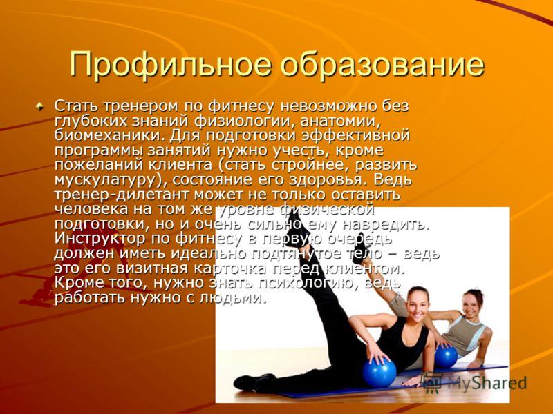 Профильное образование Стать тренером по фитнесу невозможно без глубоких знаний физиологии, анатомии, биомеханики. Для подготовки эффективной программы занятий нужно учесть, кроме пожеланий клиента (стать стройнее, развить мускулатуру), состояние его