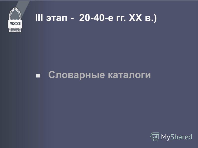 III этап - 20-40-е гг. ХХ в.) Словарные каталоги