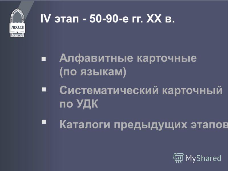 IV этап - 50-90-е гг. ХХ в. Алфавитные карточные (по языкам) Каталоги предыдущих этапов Систематический карточный по УДК