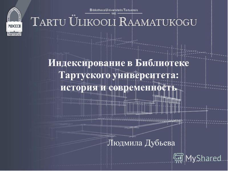 Индексирование в Библиотеке Тартуского университета: история и современность Людмила Дубьева