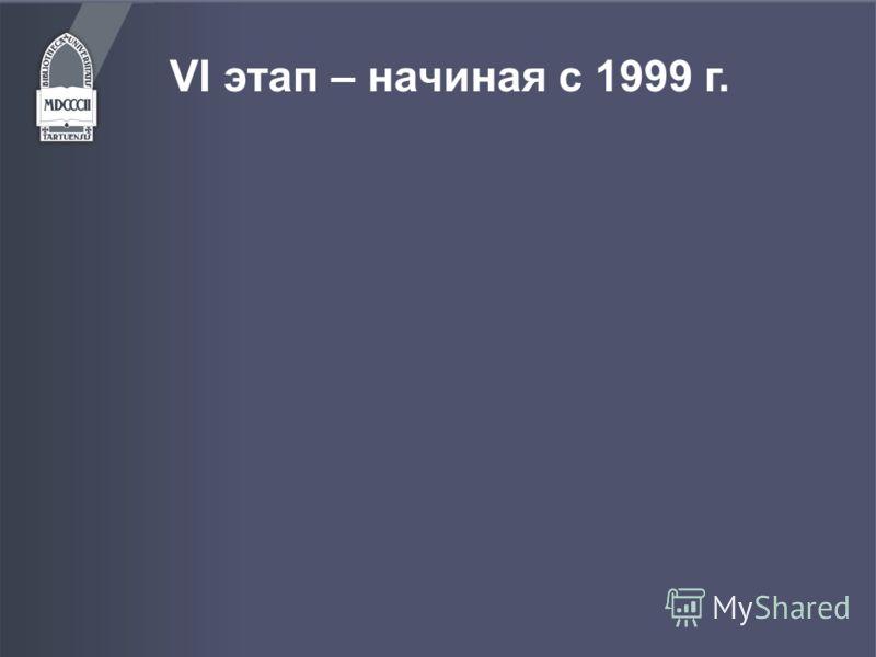 VI этап – начиная с 1999 г.