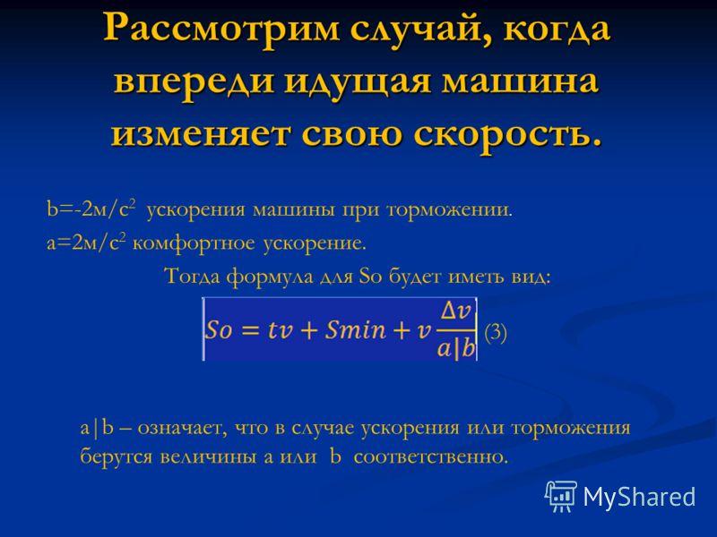 Рассмотрим случай, когда впереди идущая машина изменяет свою скорость. b=-2м/с 2 ускорения машины при торможении. a=2м/с 2 комфортное ускорение. Тогда формула для So будет иметь вид: a|b – означает, что в случае ускорения или торможения берутся велич