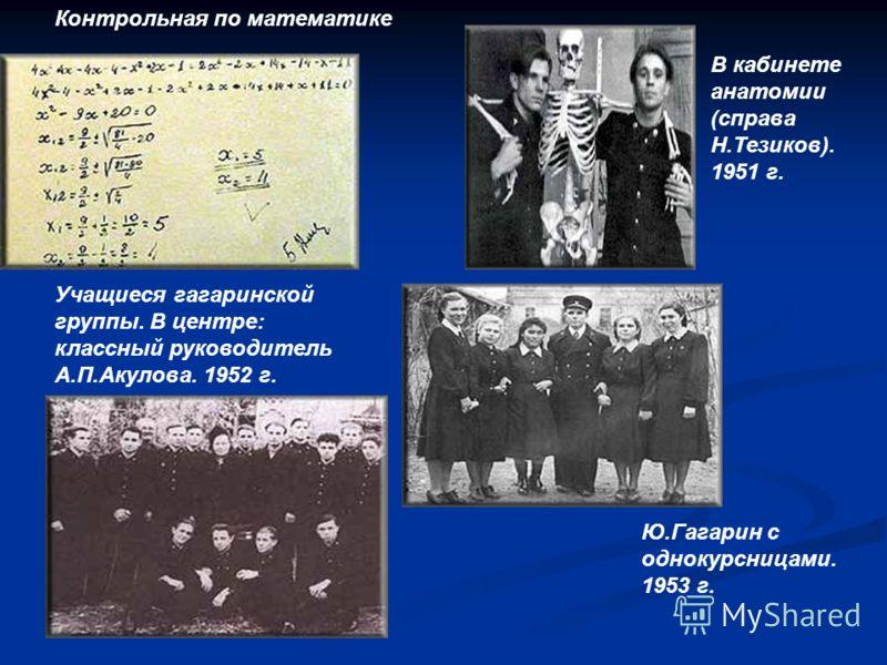 Учащиеся гагаринской группы. В центре: классный руководитель А.П.Акулова. 1952 г. В кабинете анатомии (справа Н.Тезиков). 1951 г. Ю.Гагарин с однокурсницами. 1953 г. Контрольная по математике