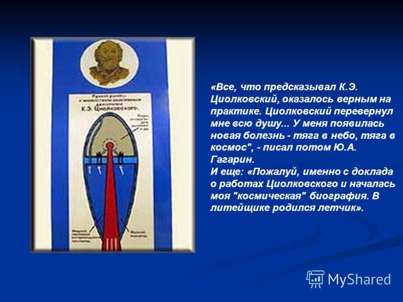 «Все, что предсказывал К.Э. Циолковский, оказалось верным на практике. Циолковский перевернул мне всю душу... У меня появилась новая болезнь - тяга в небо, тяга в космос