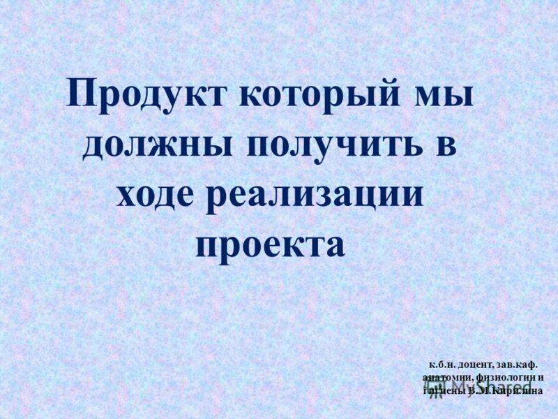 Продукт который мы должны получить в ходе реализации проекта к.б.н. доцент, зав.каф. анатомии, физиологии и гигиены В.М.Кирилина