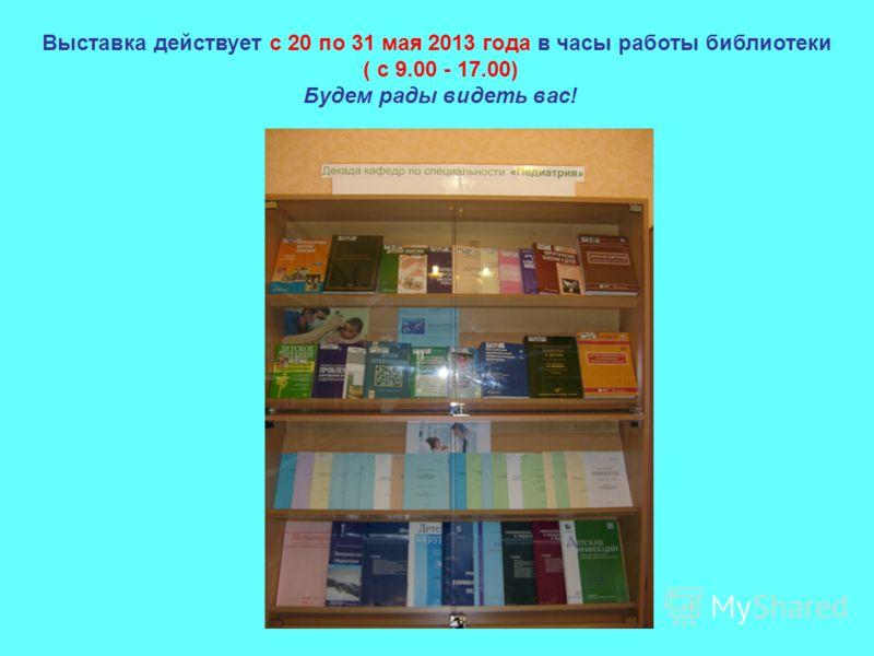 Выставка действует с 20 по 31 мая 2013 года в часы работы библиотеки ( с 9.00 - 17.00) Будем рады видеть вас!