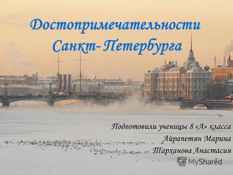 Достопримечательности Санкт- Петербурга Подготовили ученицы 8 «А» класса Айрапетян Марина Тарханова Анастасия