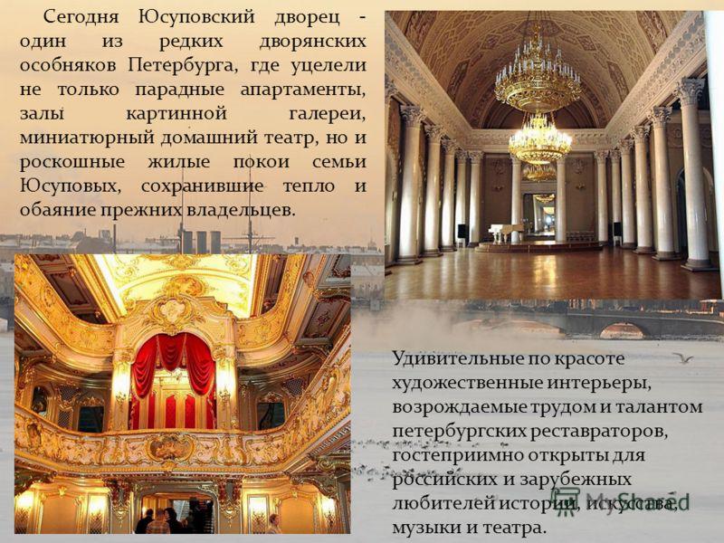 Сегодня Юсуповский дворец - один из редких дворянских особняков Петербурга, где уцелели не только парадные апартаменты, залы картинной галереи, миниатюрный домашний театр, но и роскошные жилые покои семьи Юсуповых, сохранившие тепло и обаяние прежних