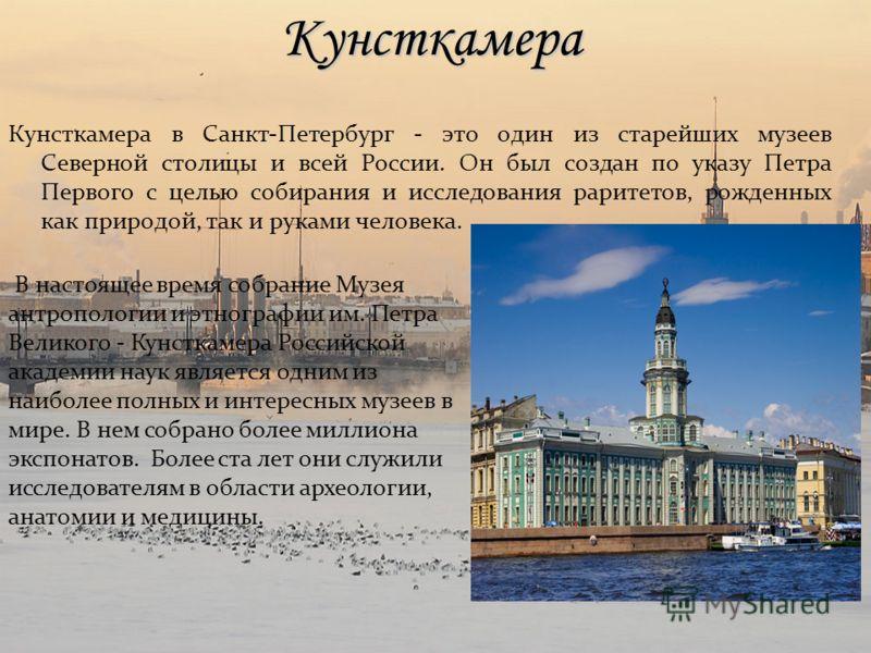 Кунсткамера Кунсткамера в Санкт-Петербург - это один из старейших музеев Северной столицы и всей России. Он был создан по указу Петра Первого с целью собирания и исследования раритетов, рожденных как природой, так и руками человека. В настоящее время