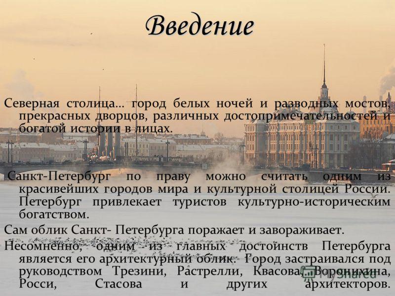 Введение Северная столица… город белых ночей и разводных мостов, прекрасных дворцов, различных достопримечательностей и богатой истории в лицах. Санкт-Петербург по праву можно считать одним из красивейших городов мира и культурной столицей России. Пе