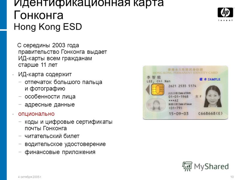 4 октября 2005 г.10 Идентификационная карта Гонконга Hong Kong ESD С середины 2003 года правительство Гонконга выдает ИД-карты всем гражданам старше 11 лет ИД-карта содержит отпечаток большого пальца и фотографию особенности лица адресные данные опци