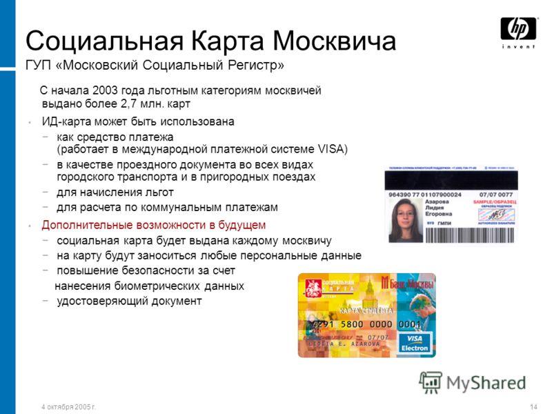 4 октября 2005 г.14 Социальная Карта Москвича ГУП «Московский Социальный Регистр» С начала 2003 года льготным категориям москвичей выдано более 2,7 млн. карт ИД-карта может быть использована как средство платежа (работает в международной платежной си