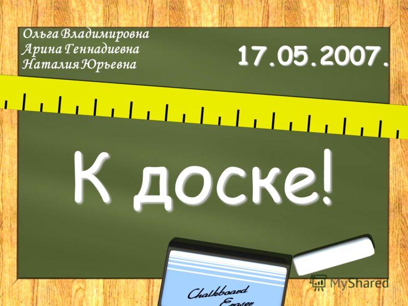 17.05.2007. К доске! Ольга Владимировна Арина Геннадиевна Наталия Юрьевна
