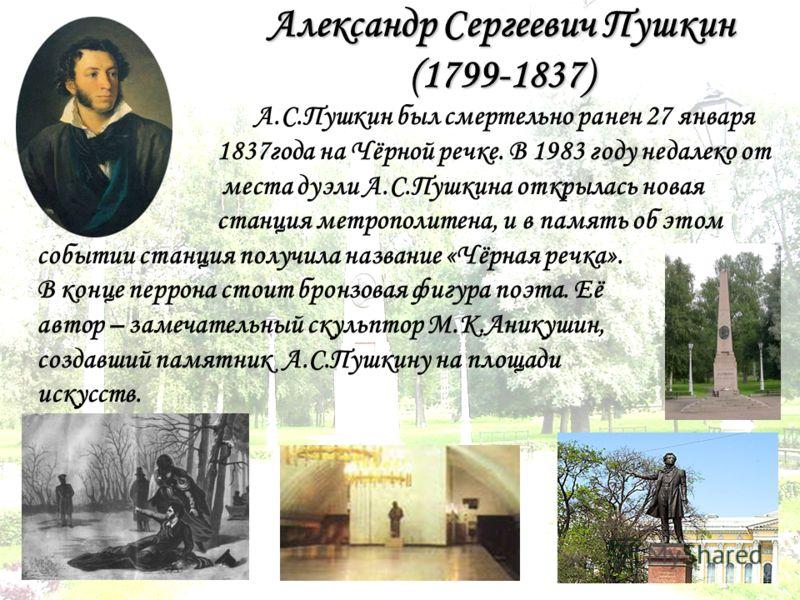 Александр Сергеевич Пушкин (1799-1837) А.С.Пушкин был смертельно ранен 27 января 1837года на Чёрной речке. В 1983 году недалеко от места дуэли А.С.Пушкина открылась новая станция метрополитена, и в память об этом событии станция получила название «Чё