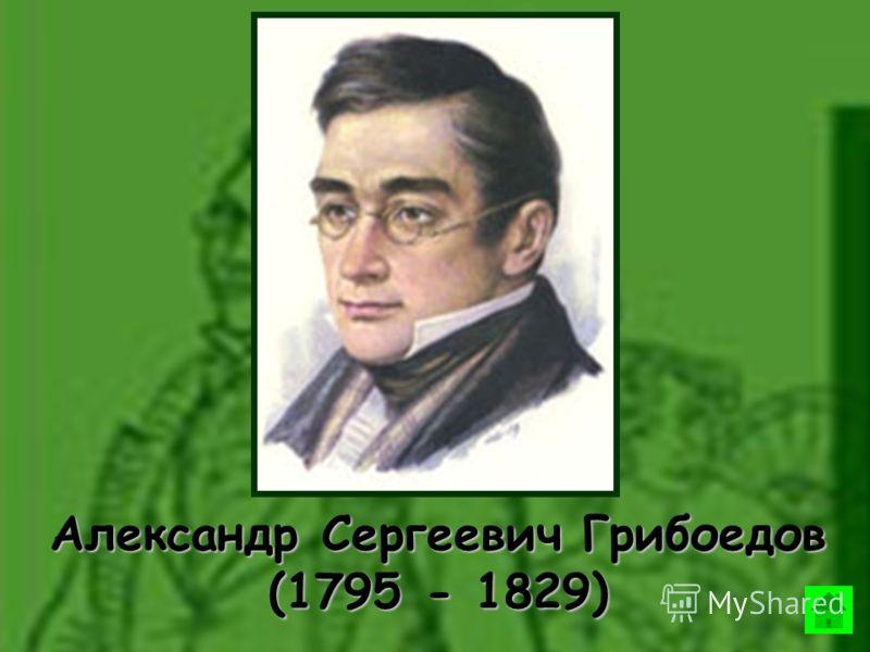 Александр Сергеевич Грибоедов (1795 - 1829)