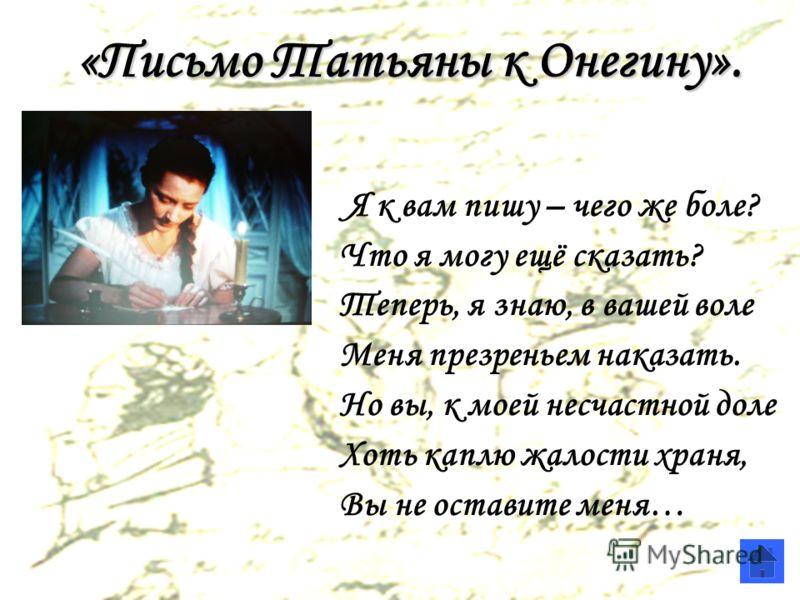 «Письмо Татьяны к Онегину». Я к вам пишу – чего же боле? Что я могу ещё сказать? Теперь, я знаю, в вашей воле Меня презреньем наказать. Но вы, к моей несчастной доле Хоть каплю жалости храня, Вы не оставите меня…