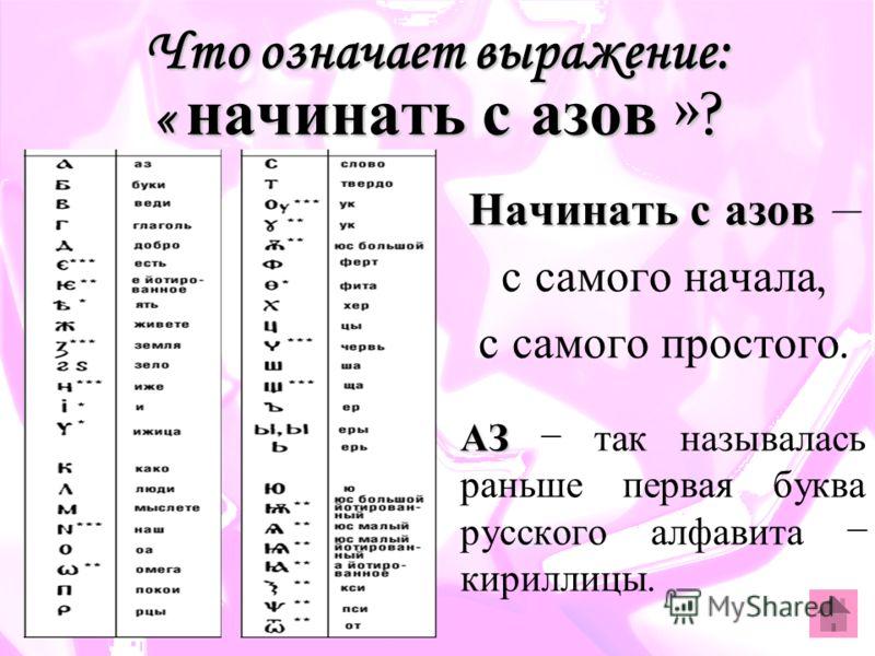 Что означает выражение: « начинать с азов »? Начинать с азов Начинать с азов – с самого начала, с самого простого. АЗ АЗ – так называлась раньше первая буква русского алфавита – кириллицы.