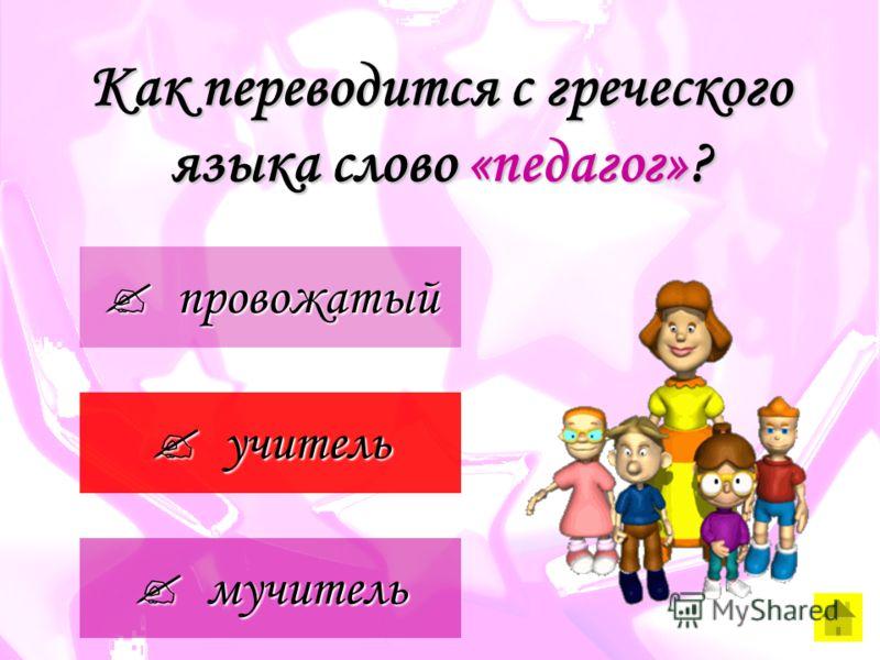 Как переводится с греческого языка слово «педагог»? провожатый провожатый учитель учитель мучитель мучитель