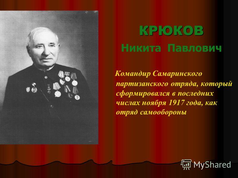 КРЮКОВ Никита Павлович Командир Самаринского партизанского отряда, который сформировался в последних числах ноября 1917 года, как отряд самообороны