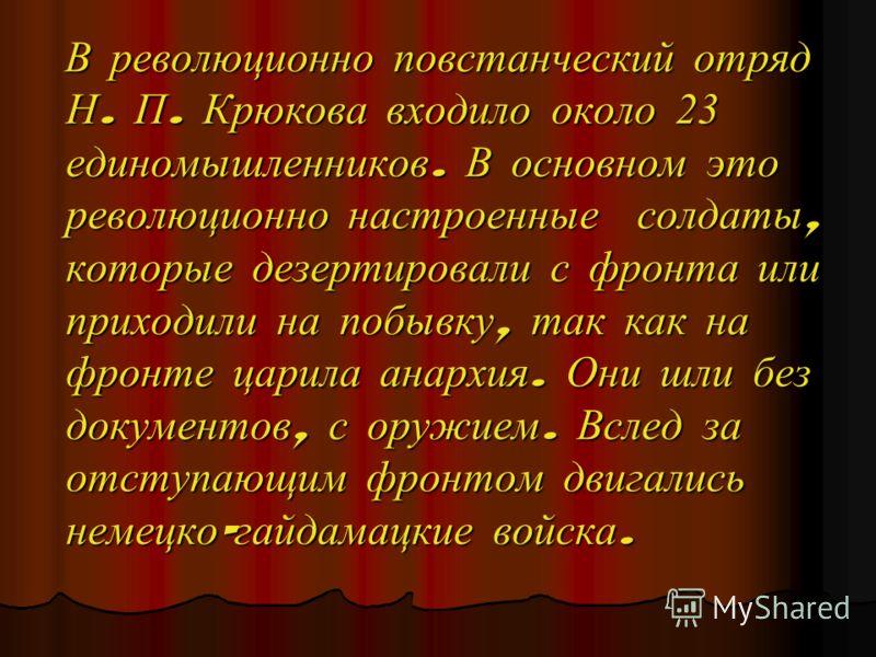 В революционно повстанческий отряд Н. П. Крюкова входило около 23 единомышленников. В основном это революционно настроенные солдаты, которые дезертировали с фронта или приходили на побывку, так как на фронте царила анархия. Они шли без документов, с