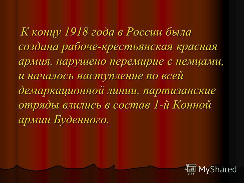 К концу 1918 года в России была создана рабоче-крестьянская красная армия, нарушено перемирие с немцами, и началось наступление по всей демаркационной линии, партизанские отряды влились в состав 1-й Конной армии Буденного. К концу 1918 года в России