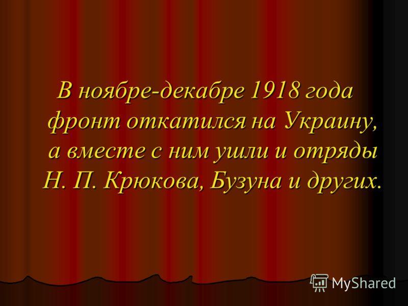 В ноябре-декабре 1918 года фронт откатился на Украину, а вместе с ним ушли и отряды Н. П. Крюкова, Бузуна и других.