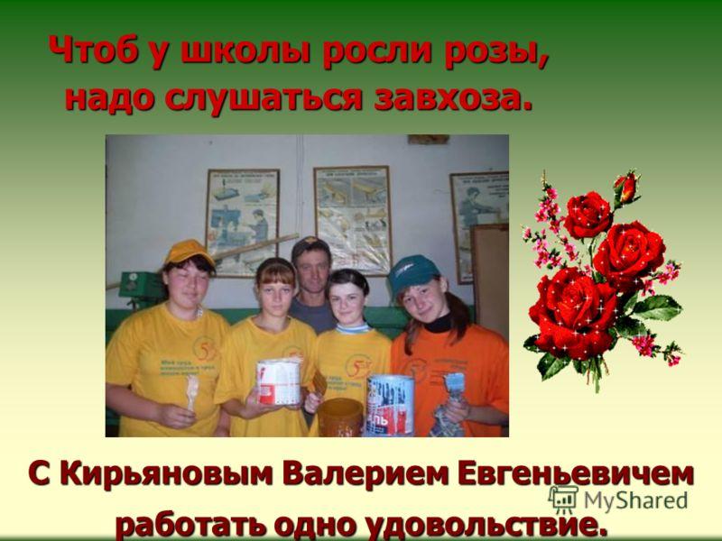 С Кирьяновым Валерием Евгеньевичем работать одно удовольствие. Чтоб у школы росли розы, надо слушаться завхоза.