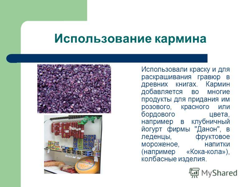 Использование кармина Использовали краску и для раскрашивания гравюр в древних книгах. Кармин добавляется во многие продукты для придания им розового, красного или бордового цвета, например в клубничный йогурт фирмы