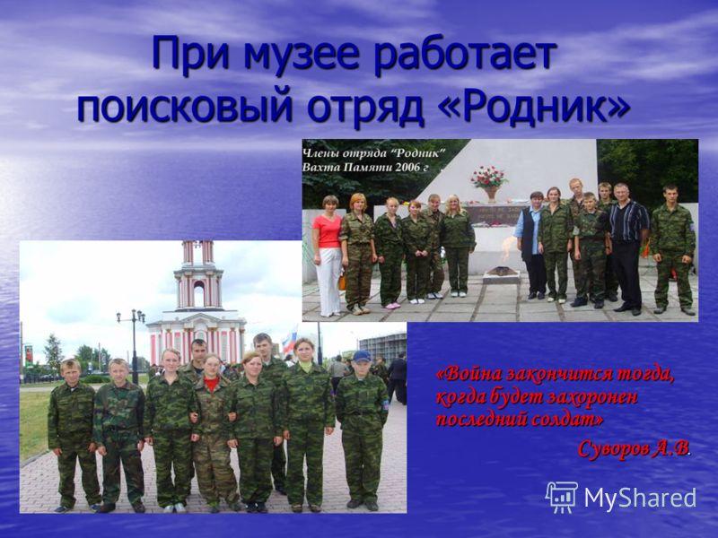 При музее работает поисковый отряд «Родник» «Война закончится тогда, когда будет захоронен последний солдат» Суворов А.В. Суворов А.В.