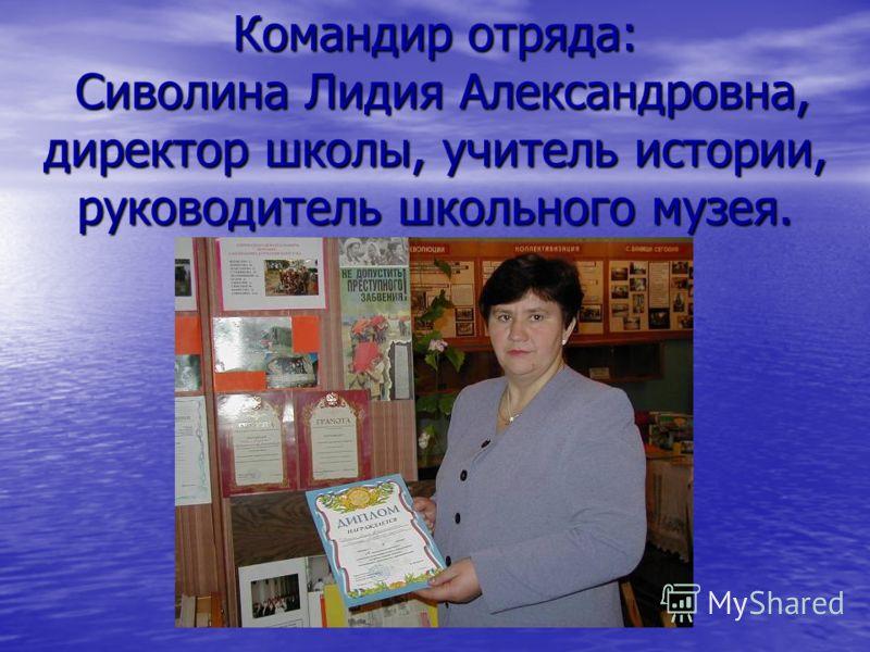 Командир отряда: Сиволина Лидия Александровна, директор школы, учитель истории, руководитель школьного музея.