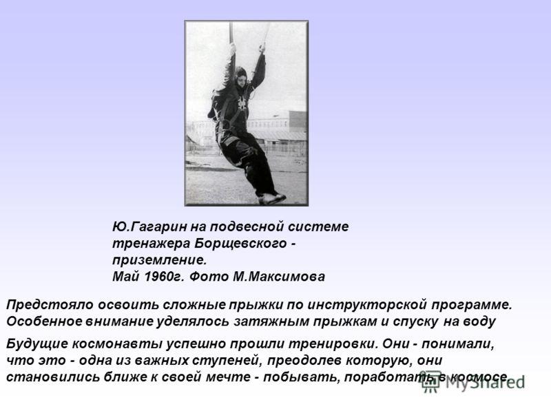 Ю.Гагарин на подвесной системе тренажера Борщевского - приземление. Май 1960г. Фото М.Максимова Предстояло освоить сложные прыжки по инструкторской программе. Особенное внимание уделялось затяжным прыжкам и спуску на воду Будущие космонавты успешно п