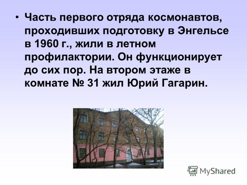 Часть первого отряда космонавтов, проходивших подготовку в Энгельсе в 1960 г., жили в летном профилактории. Он функционирует до сих пор. На втором этаже в комнате 31 жил Юрий Гагарин.