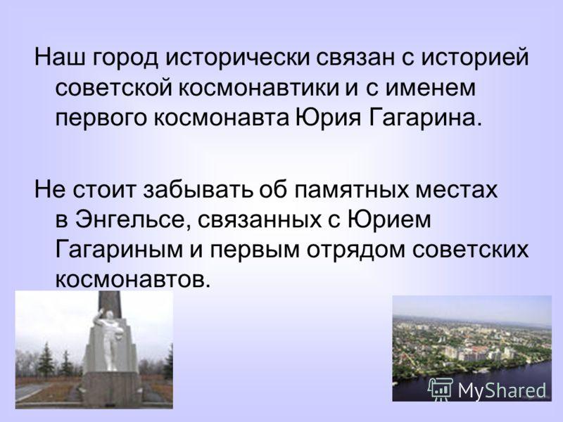Наш город исторически связан с историей советской космонавтики и с именем первого космонавта Юрия Гагарина. Не стоит забывать об памятных местах в Энгельсе, связанных с Юрием Гагариным и первым отрядом советских космонавтов.