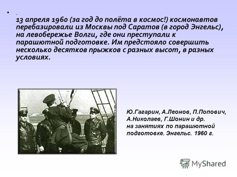 . 13 апреля 1960 (за год до полёта в космос!) космонавтов перебазировали из Москвы под Саратов (в город Энгельс), на левобережье Волги, где они преступали к парашютной подготовке. Им предстояло совершить несколько десятков прыжков с разных высот, в р