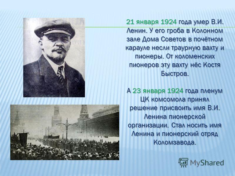 21 января 1924 года умер В.И. Ленин. У его гроба в Колонном зале Дома Советов в почётном карауле несли траурную вахту и пионеры. От коломенских пионеров эту вахту нёс Костя Быстров. А 23 января 1924 года пленум ЦК комсомола принял решение присвоить и