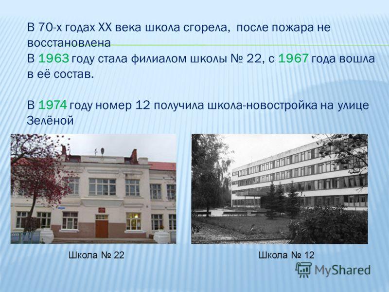 В 70-х годах XX века школа сгорела, после пожара не восстановлена В 1963 году стала филиалом школы 22, с 1967 года вошла в её состав. В 1974 году номер 12 получила школа-новостройка на улице Зелёной Школа 22Школа 12