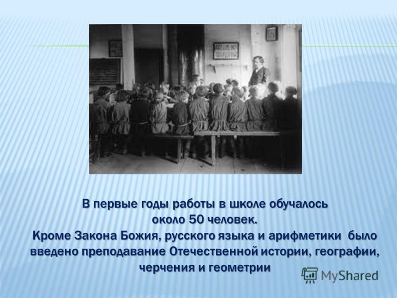 В первые годы работы в школе обучалось около 50 человек. Кроме Закона Божия, русского языка и арифметики было введено преподавание Отечественной истории, географии, черчения и геометрии
